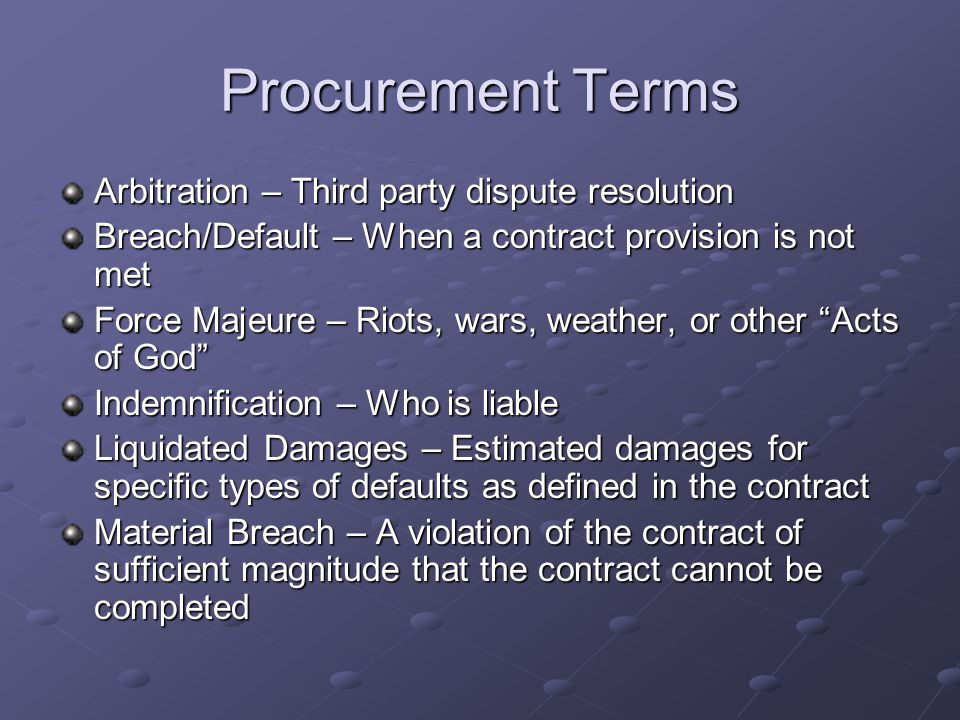 Procurement Terms Arbitration – Third party dispute resolution Breach/Default – When a contract provision is not met Force Majeure – Riots, wars, weather, or other Acts of God Indemnification – Who is liable Liquidated Damages – Estimated damages for specific types of defaults as defined in the contract Material Breach – A violation of the contract of sufficient magnitude that the contract cannot be completed