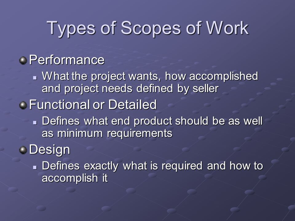 Types of Scopes of Work Performance What the project wants, how accomplished and project needs defined by seller What the project wants, how accomplished and project needs defined by seller Functional or Detailed Defines what end product should be as well as minimum requirements Defines what end product should be as well as minimum requirementsDesign Defines exactly what is required and how to accomplish it Defines exactly what is required and how to accomplish it