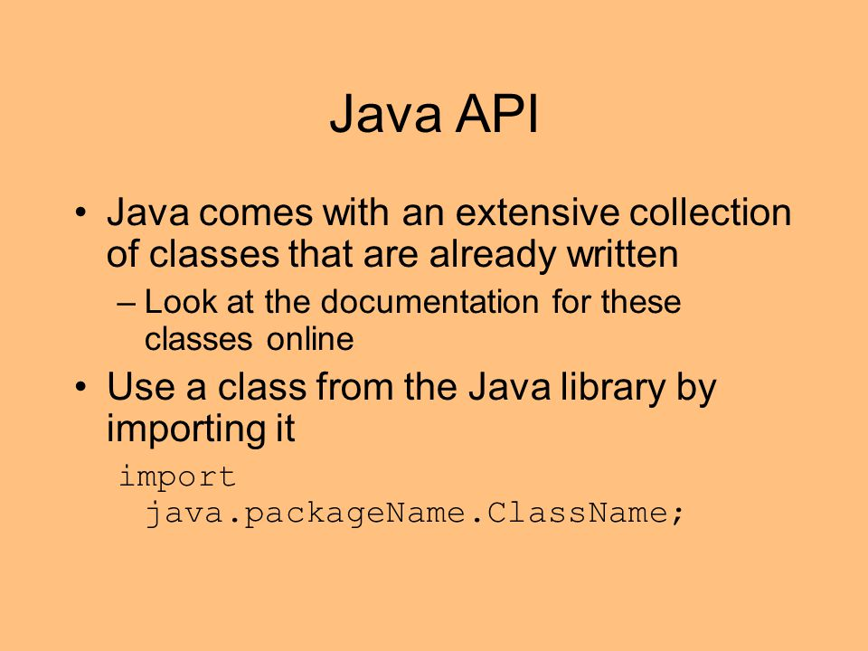 Java API Java comes with an extensive collection of classes that are already written –Look at the documentation for these classes online Use a class from the Java library by importing it import java.packageName.ClassName;