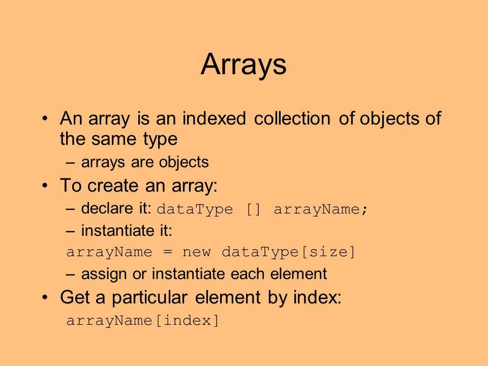 Arrays An array is an indexed collection of objects of the same type –arrays are objects To create an array: –declare it: dataType [] arrayName; –instantiate it: arrayName = new dataType[size] –assign or instantiate each element Get a particular element by index: arrayName[index]