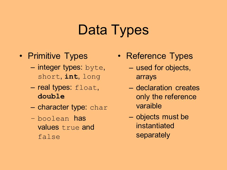 Data Types Primitive Types –integer types: byte, short, int, long –real types: float, double –character type: char –boolean has values true and false Reference Types –used for objects, arrays –declaration creates only the reference varaible –objects must be instantiated separately