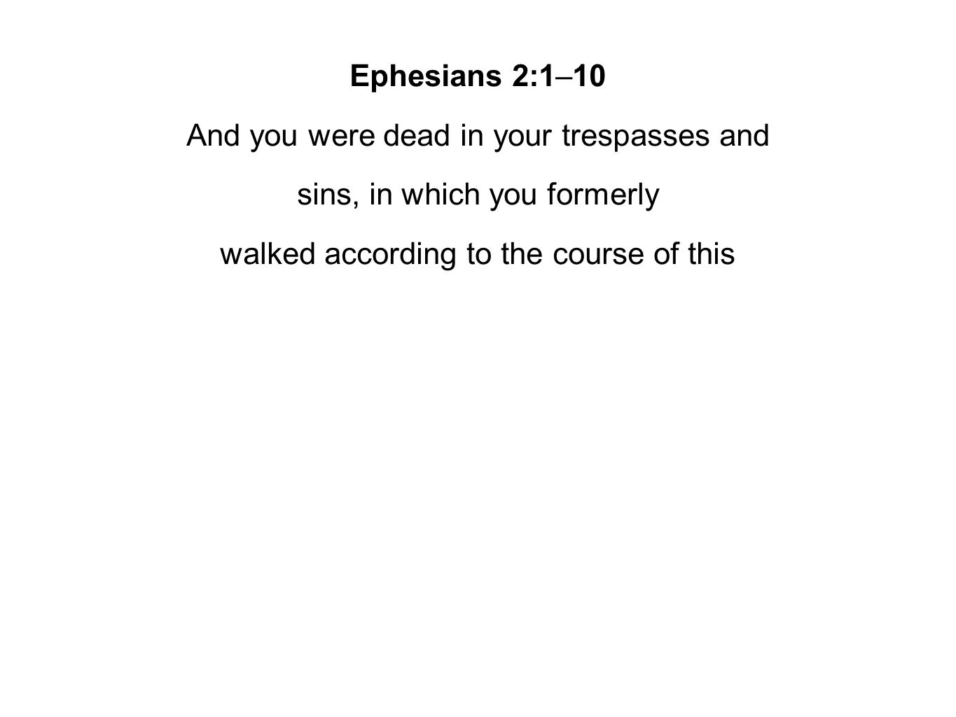 Ephesians 2:1–10 And you were dead in your trespasses and sins, in which you formerly walked according to the course of this