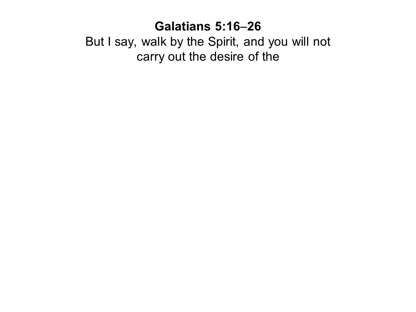 Galatians 5:16–26 But I say, walk by the Spirit, and you will not carry out the desire of the