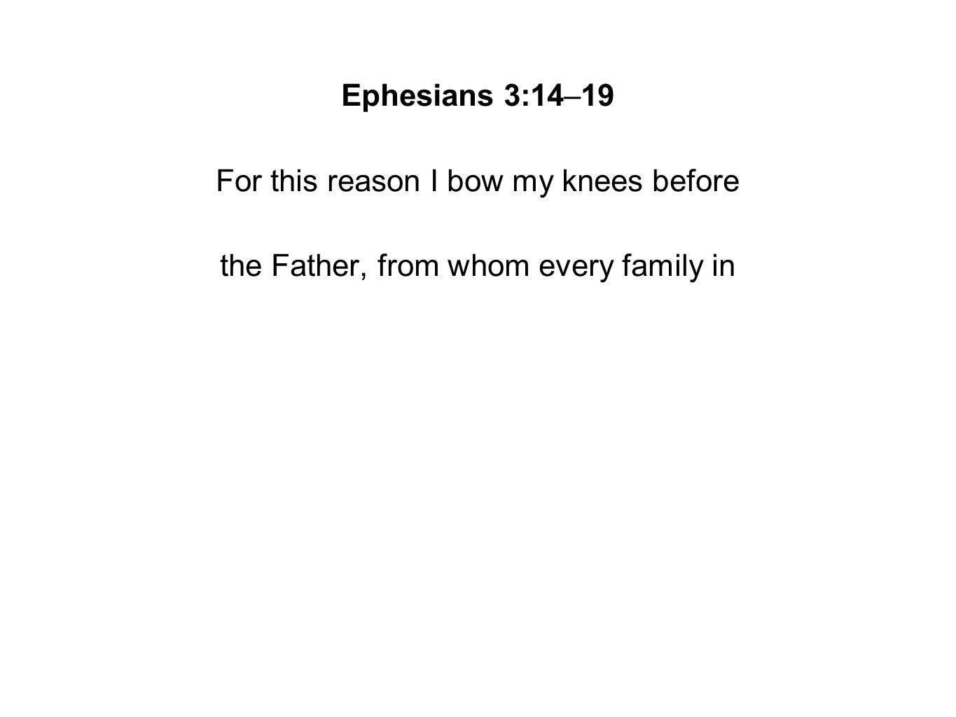 Ephesians 3:14–19 For this reason I bow my knees before the Father, from whom every family in