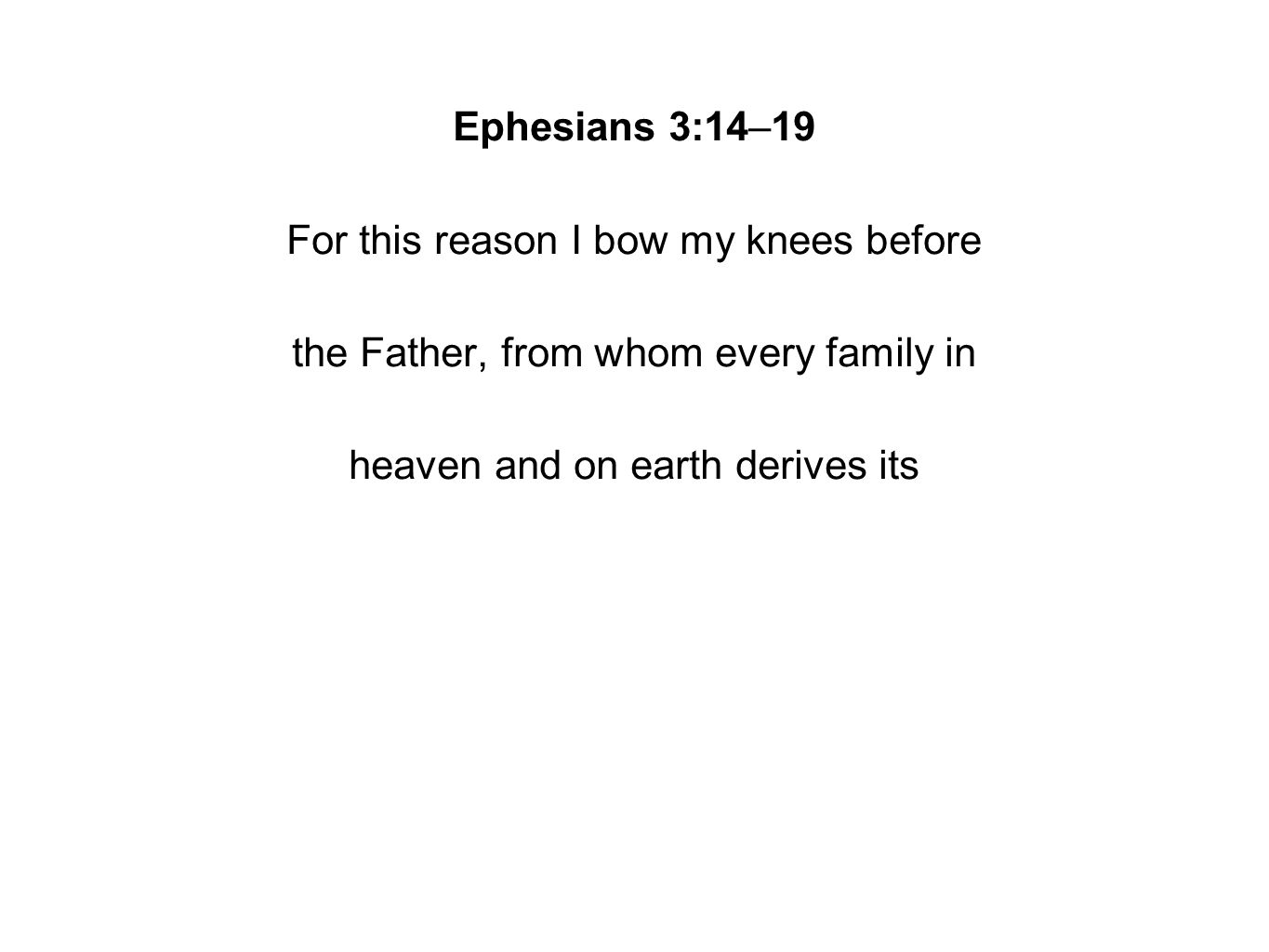 Ephesians 3:14–19 For this reason I bow my knees before the Father, from whom every family in heaven and on earth derives its