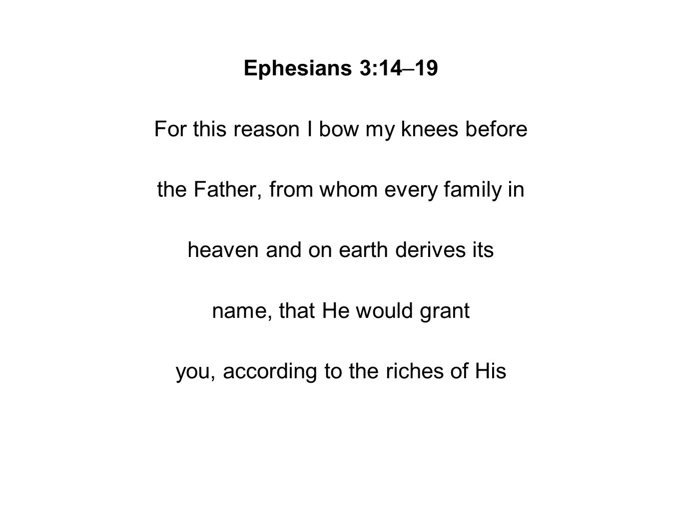 Ephesians 3:14–19 For this reason I bow my knees before the Father, from whom every family in heaven and on earth derives its name, that He would grant you, according to the riches of His