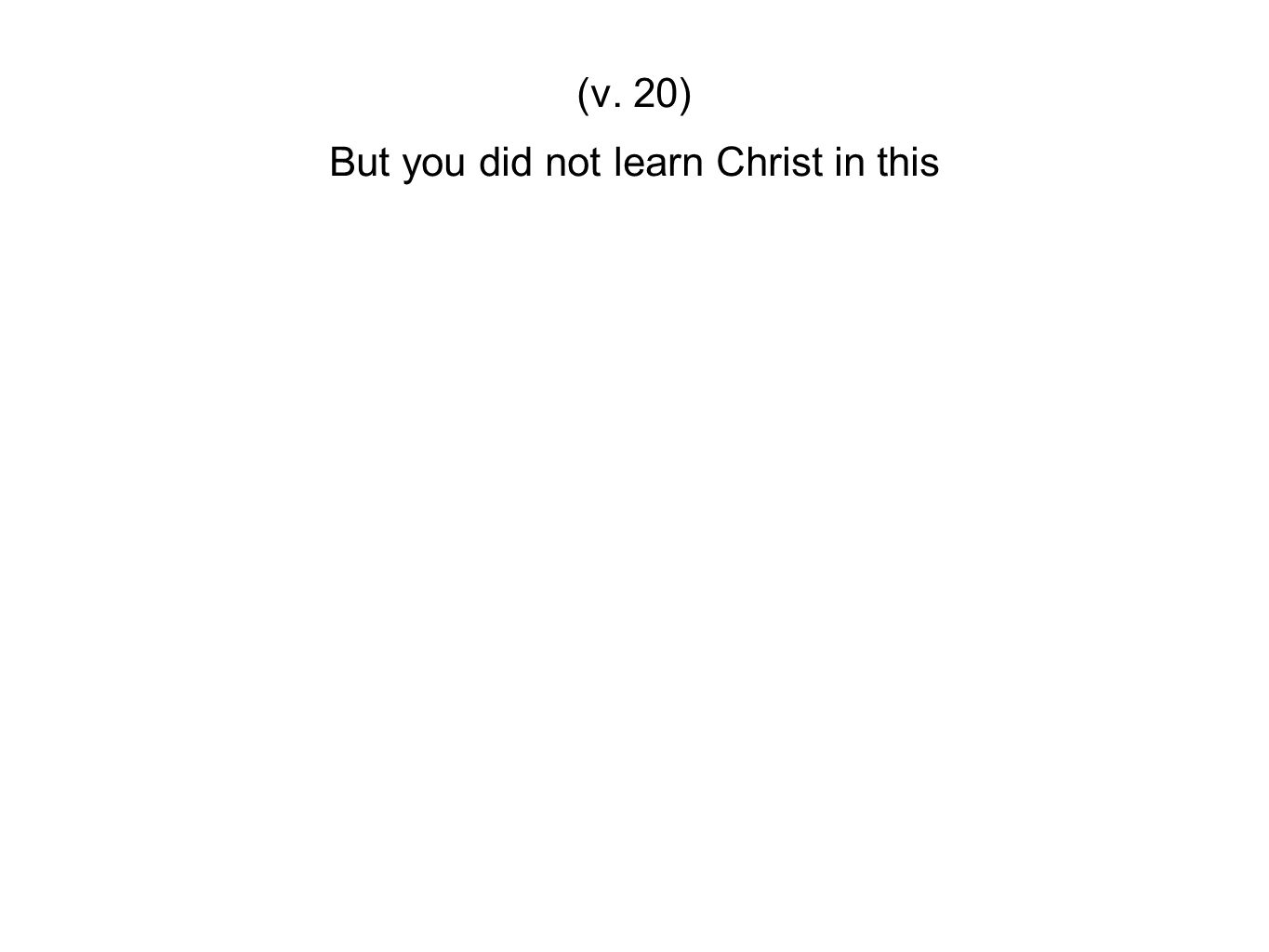 But you did not learn Christ in this