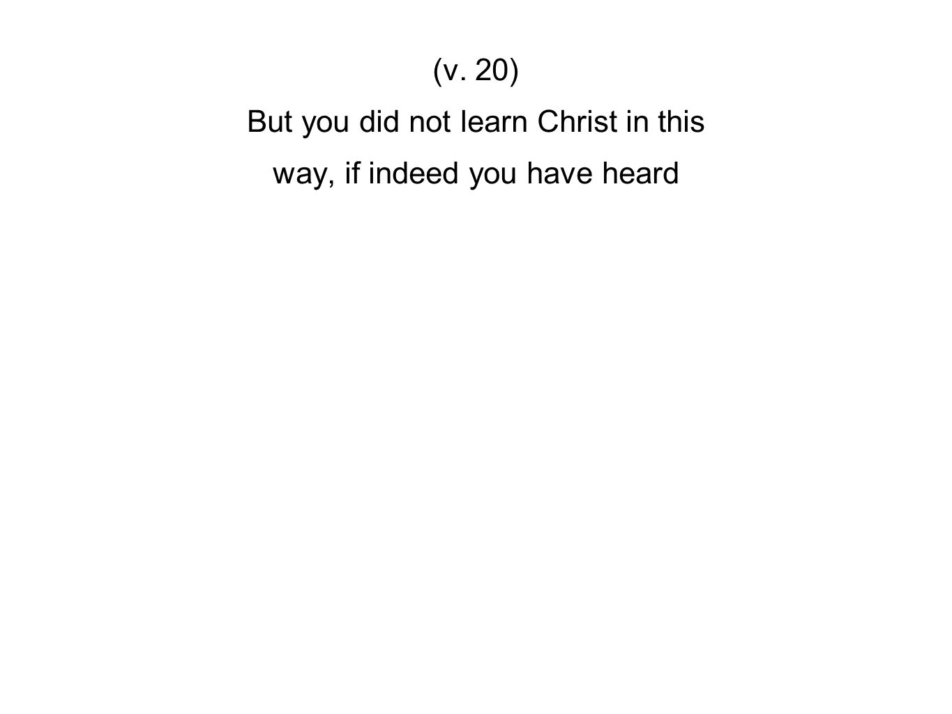 (v. 20) But you did not learn Christ in this way, if indeed you have heard