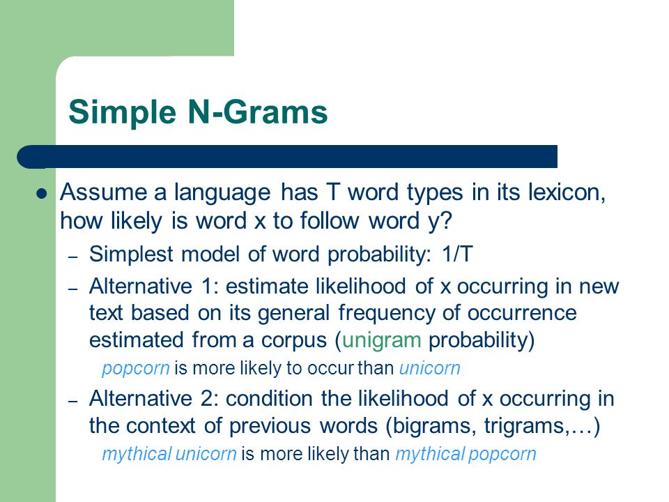 Simple N-Grams Assume a language has T word types in its lexicon, how likely is word x to follow word y.