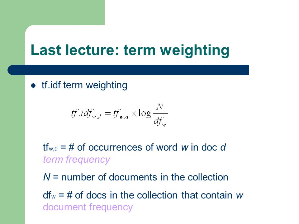 Last lecture: term weighting tf.idf term weighting tf w,d = # of occurrences of word w in doc d term frequency N = number of documents in the collection df w = # of docs in the collection that contain w document frequency