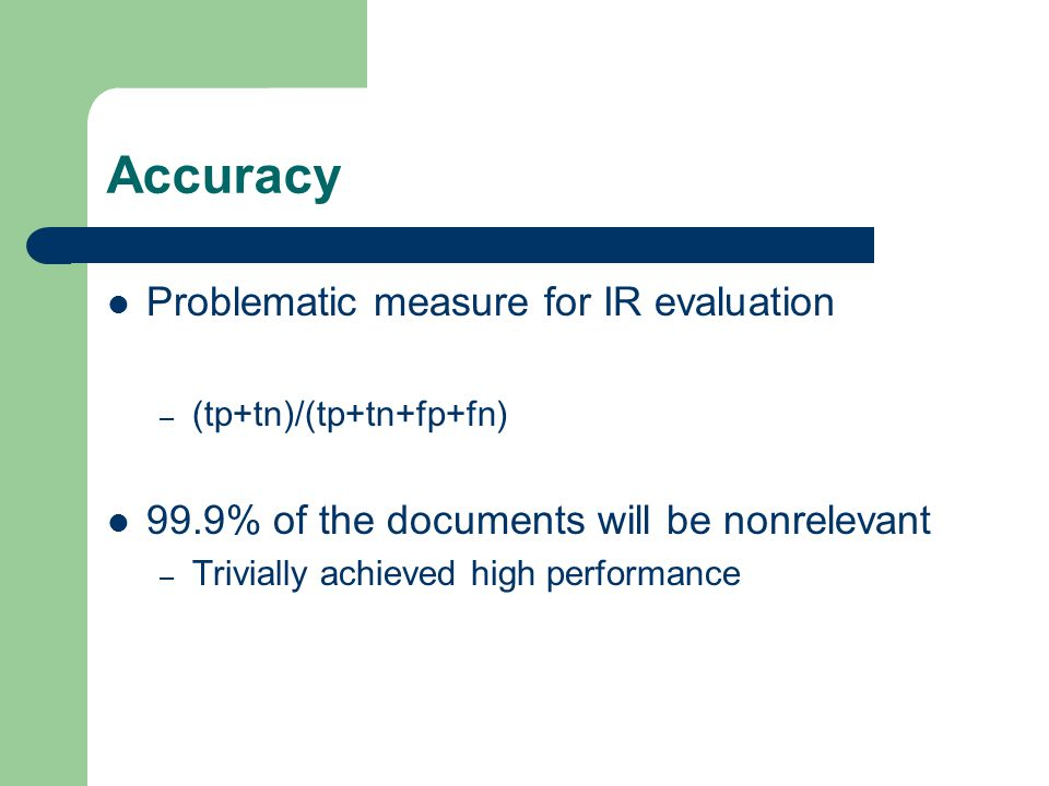 Accuracy Problematic measure for IR evaluation – (tp+tn)/(tp+tn+fp+fn) 99.9% of the documents will be nonrelevant – Trivially achieved high performance