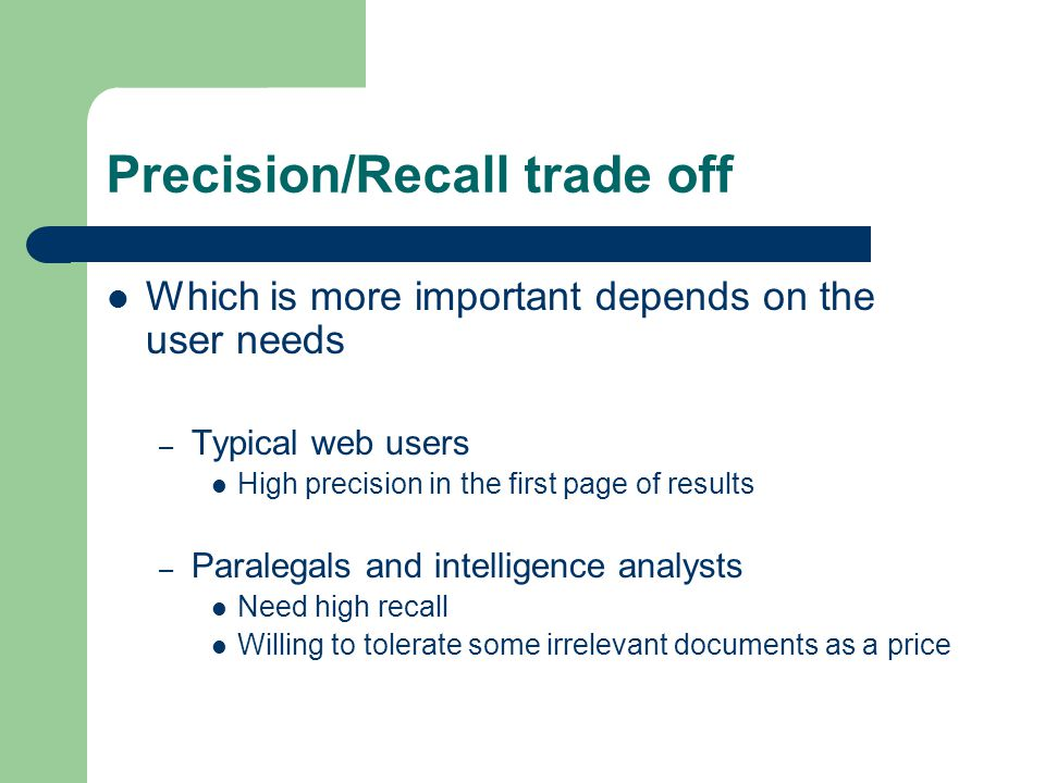 Precision/Recall trade off Which is more important depends on the user needs – Typical web users High precision in the first page of results – Paralegals and intelligence analysts Need high recall Willing to tolerate some irrelevant documents as a price