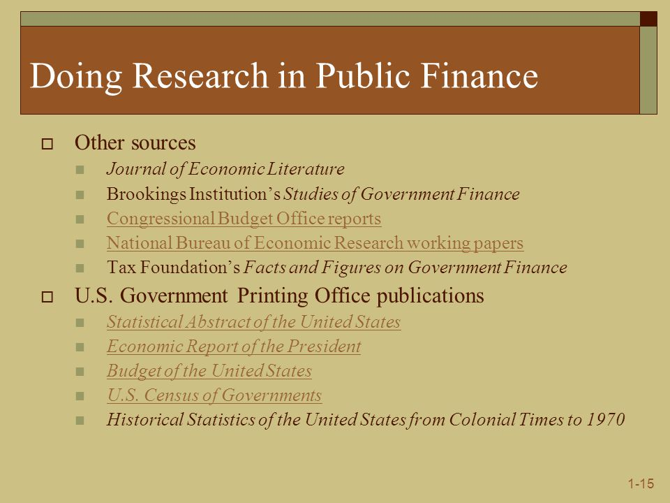 1-15 Doing Research in Public Finance  Other sources Journal of Economic Literature Brookings Institution's Studies of Government Finance Congressional Budget Office reports National Bureau of Economic Research working papers Tax Foundation's Facts and Figures on Government Finance  U.S.