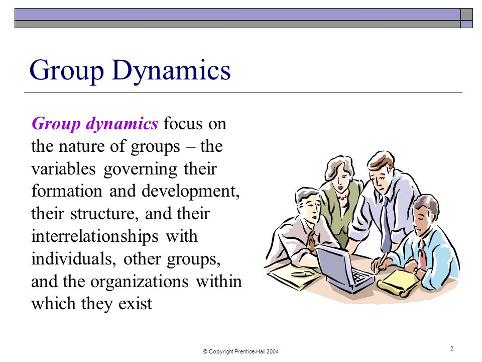 © Copyright Prentice-Hall Group Dynamics Group dynamics focus on the nature of groups – the variables governing their formation and development, their structure, and their interrelationships with individuals, other groups, and the organizations within which they exist