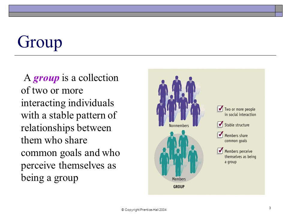 © Copyright Prentice-Hall Group A group is a collection of two or more interacting individuals with a stable pattern of relationships between them who share common goals and who perceive themselves as being a group