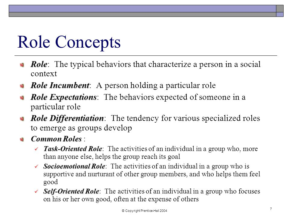 © Copyright Prentice-Hall Role Concepts Role Role: The typical behaviors that characterize a person in a social context Role Incumbent Role Incumbent: A person holding a particular role Role Expectations Role Expectations: The behaviors expected of someone in a particular role Role Differentiation Role Differentiation: The tendency for various specialized roles to emerge as groups develop Common Roles Common Roles : Task-Oriented Role Task-Oriented Role: The activities of an individual in a group who, more than anyone else, helps the group reach its goal Socioemotional Role Socioemotional Role: The activities of an individual in a group who is supportive and nurturant of other group members, and who helps them feel good Self-Oriented Role Self-Oriented Role: The activities of an individual in a group who focuses on his or her own good, often at the expense of others
