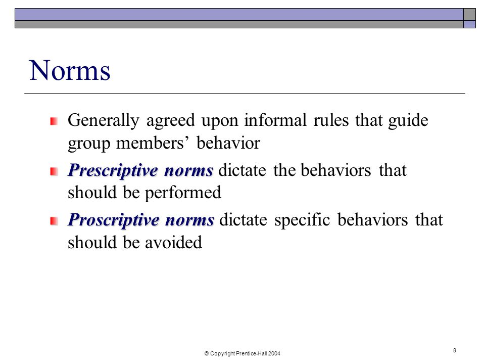 © Copyright Prentice-Hall Norms Generally agreed upon informal rules that guide group members' behavior Prescriptive norms Prescriptive norms dictate the behaviors that should be performed Proscriptive norms Proscriptive norms dictate specific behaviors that should be avoided