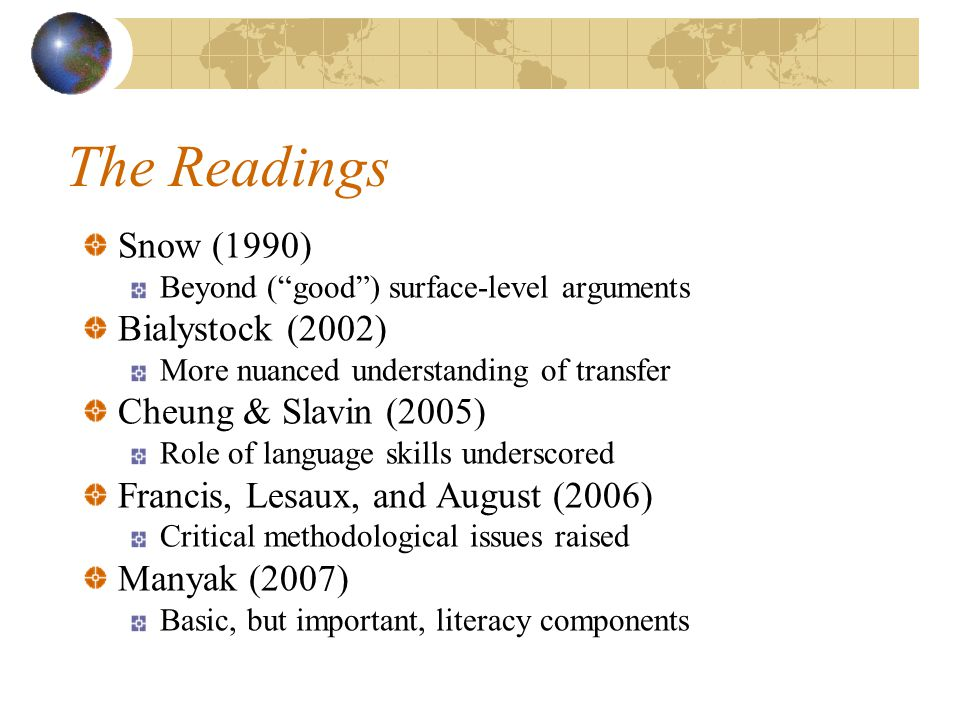 The Readings Snow (1990) Beyond ( good ) surface-level arguments Bialystock (2002) More nuanced understanding of transfer Cheung & Slavin (2005) Role of language skills underscored Francis, Lesaux, and August (2006) Critical methodological issues raised Manyak (2007) Basic, but important, literacy components