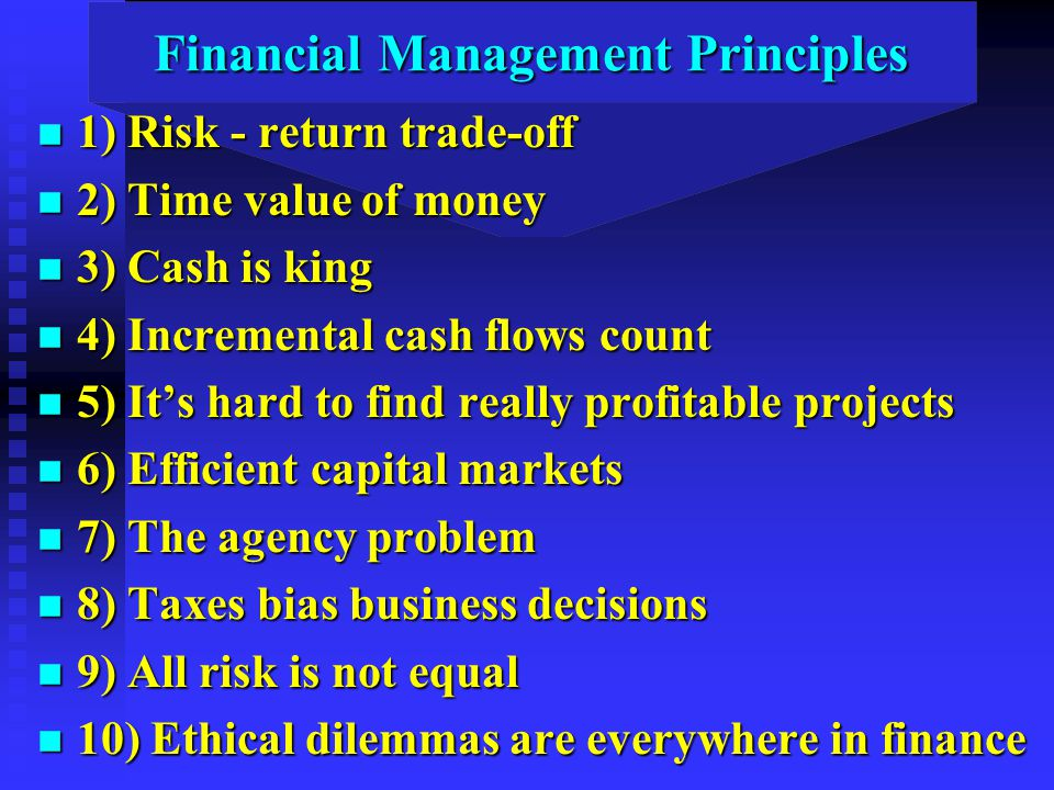 Financial Management Principles n 1) Risk - return trade-off n 2) Time value of money n 3) Cash is king n 4) Incremental cash flows count n 5) It's hard to find really profitable projects n 6) Efficient capital markets n 7) The agency problem n 8) Taxes bias business decisions n 9) All risk is not equal n 10) Ethical dilemmas are everywhere in finance