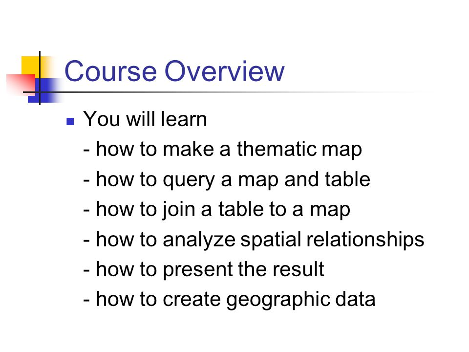 Course Overview You will learn - how to make a thematic map - how to query a map and table - how to join a table to a map - how to analyze spatial relationships - how to present the result - how to create geographic data