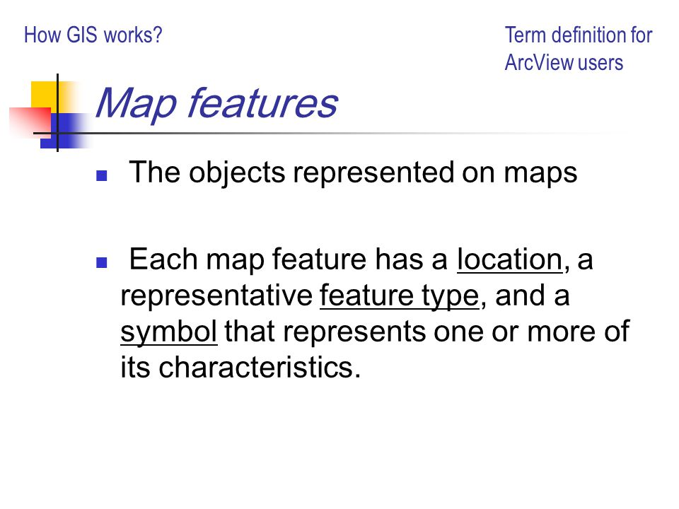Map features The objects represented on maps Each map feature has a location, a representative feature type, and a symbol that represents one or more of its characteristics.