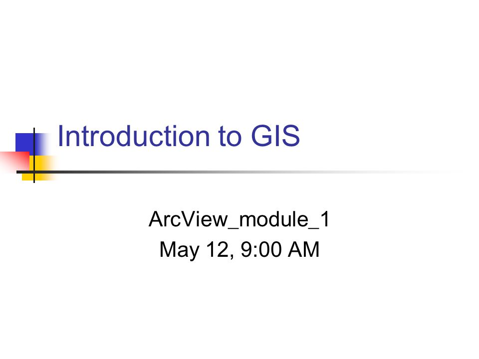 Introduction to GIS ArcView_module_1 May 12, 9:00 AM