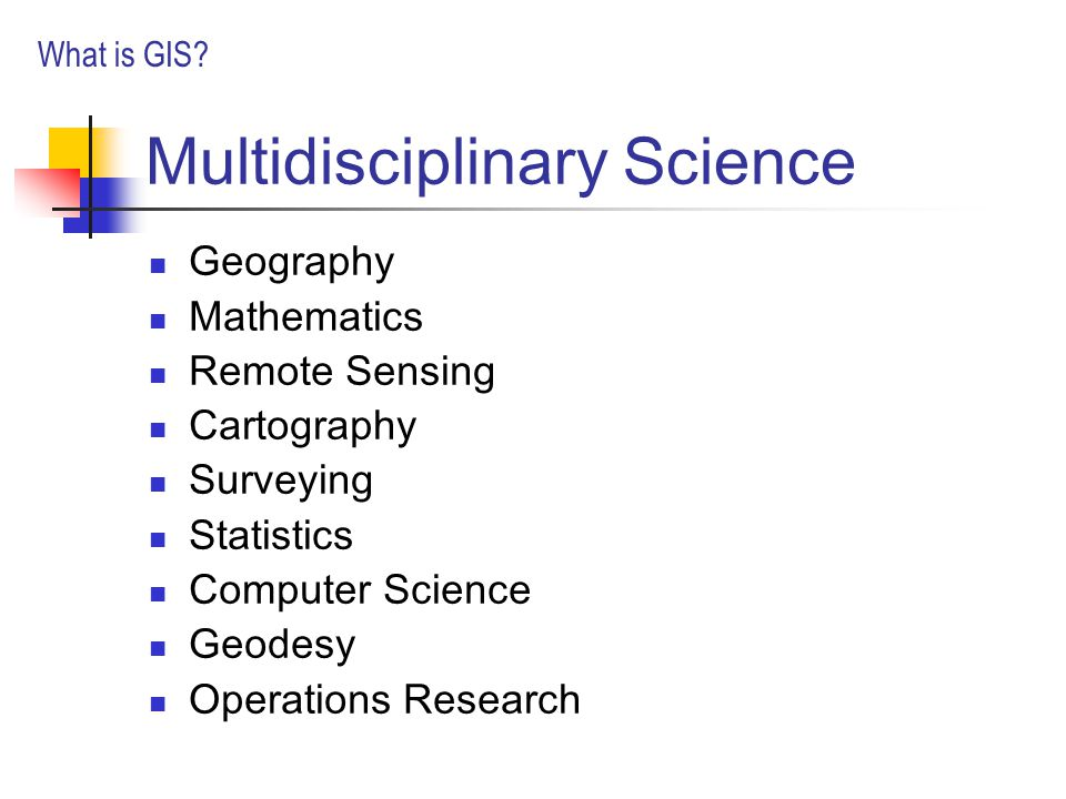 Multidisciplinary Science Geography Mathematics Remote Sensing Cartography Surveying Statistics Computer Science Geodesy Operations Research What is GIS