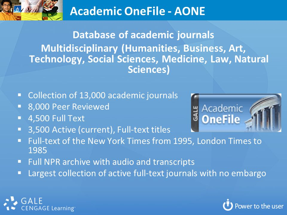 Academic OneFile - AONE Database of academic journals Multidisciplinary (Humanities, Business, Art, Technology, Social Sciences, Medicine, Law, Natural Sciences)  Collection of 13,000 academic journals  8,000 Peer Reviewed  4,500 Full Text  3,500 Active (current), Full-text titles  Full-text of the New York Times from 1995, London Times to 1985  Full NPR archive with audio and transcripts  Largest collection of active full-text journals with no embargo