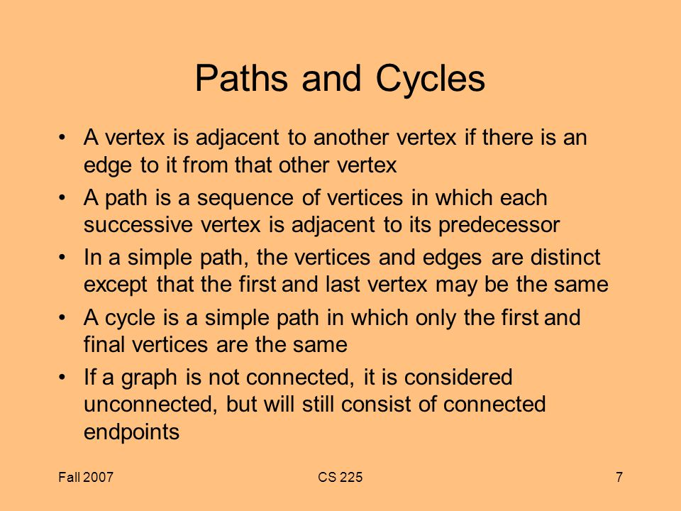 Fall 2007CS 2257 Paths and Cycles A vertex is adjacent to another vertex if there is an edge to it from that other vertex A path is a sequence of vertices in which each successive vertex is adjacent to its predecessor In a simple path, the vertices and edges are distinct except that the first and last vertex may be the same A cycle is a simple path in which only the first and final vertices are the same If a graph is not connected, it is considered unconnected, but will still consist of connected endpoints