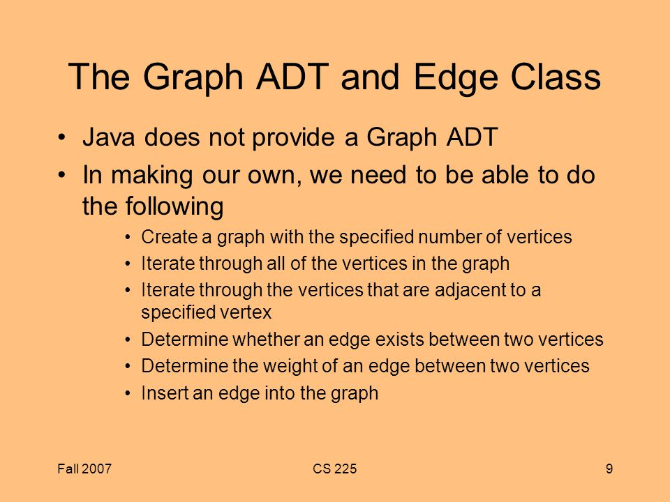 Fall 2007CS 2259 The Graph ADT and Edge Class Java does not provide a Graph ADT In making our own, we need to be able to do the following Create a graph with the specified number of vertices Iterate through all of the vertices in the graph Iterate through the vertices that are adjacent to a specified vertex Determine whether an edge exists between two vertices Determine the weight of an edge between two vertices Insert an edge into the graph