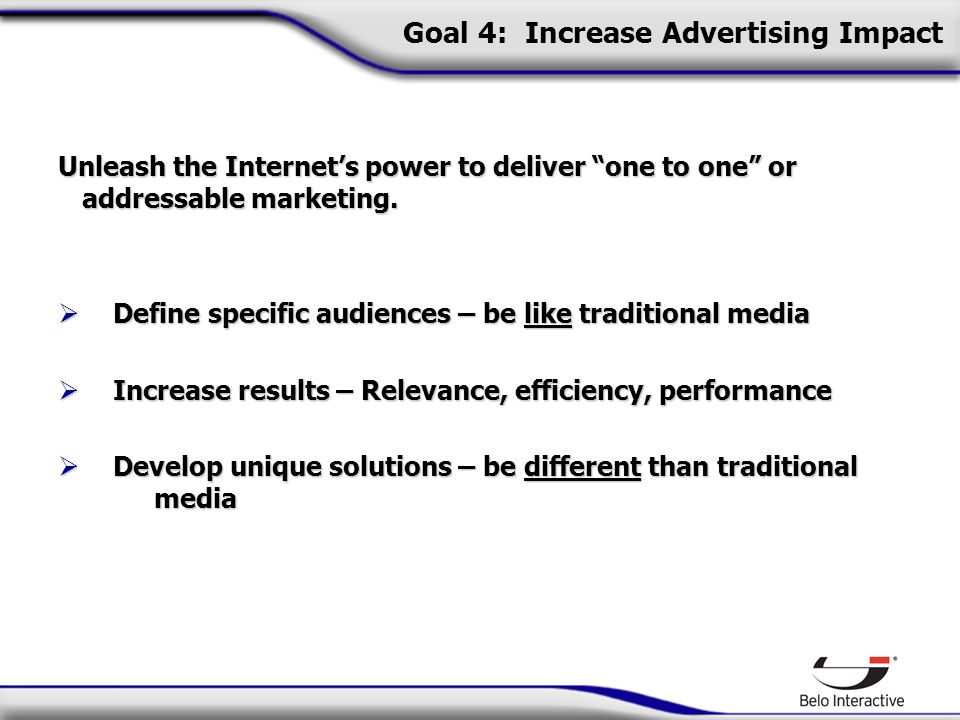 Goal 4: Increase Advertising Impact Unleash the Internet's power to deliver one to one or addressable marketing.