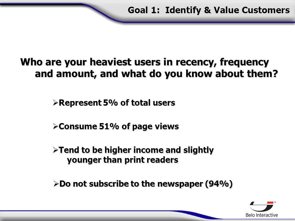 Goal 1: Identify & Value Customers Who are your heaviest users in recency, frequency and amount, and what do you know about them.