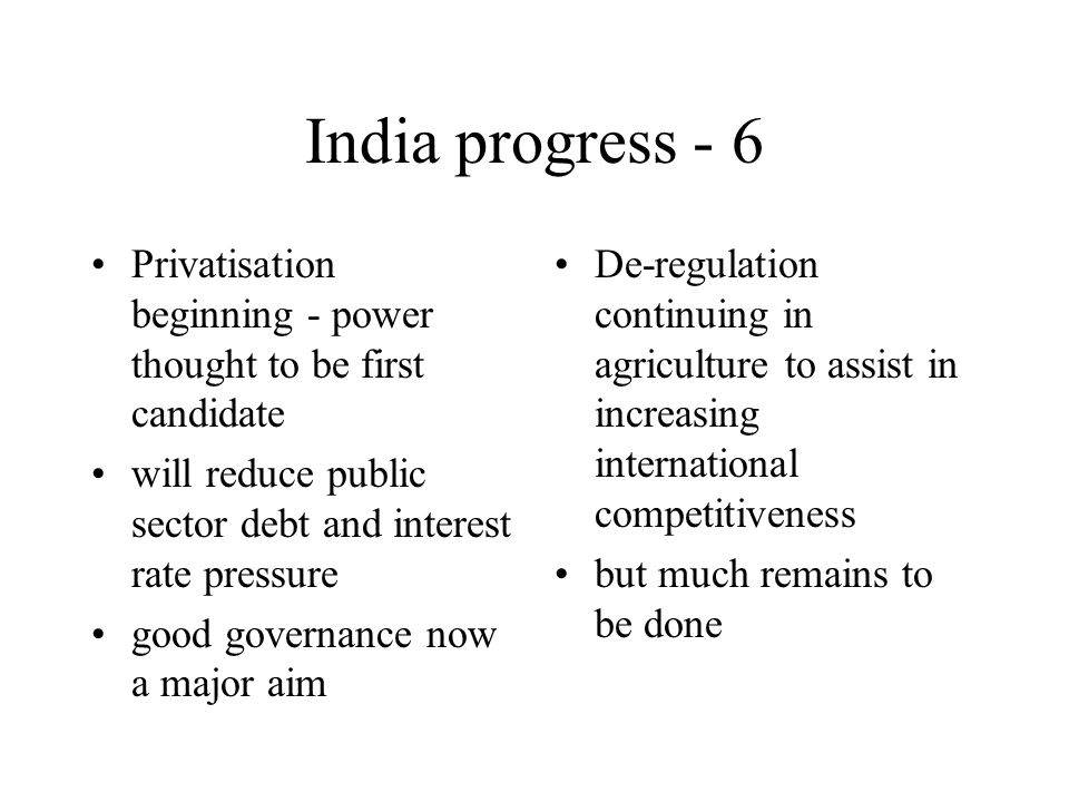India progress - 6 Privatisation beginning - power thought to be first candidate will reduce public sector debt and interest rate pressure good governance now a major aim De-regulation continuing in agriculture to assist in increasing international competitiveness but much remains to be done