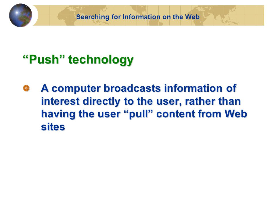 Push technology A computer broadcasts information of interest directly to the user, rather than having the user pull content from Web sites Searching for Information on the Web