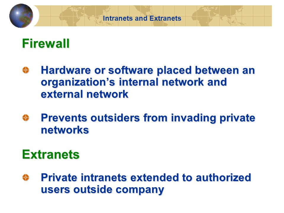 Firewall Hardware or software placed between an organization's internal network and external network Prevents outsiders from invading private networks Extranets Private intranets extended to authorized users outside company Intranets and Extranets