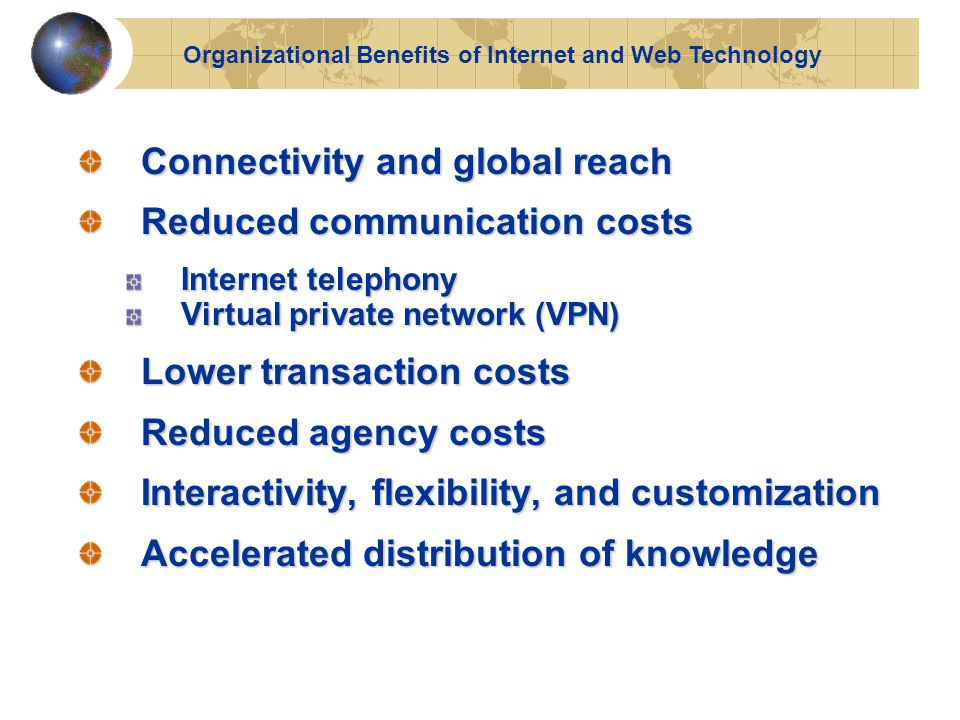 Connectivity and global reach Reduced communication costs Internet telephony Virtual private network (VPN) Lower transaction costs Reduced agency costs Interactivity, flexibility, and customization Accelerated distribution of knowledge Organizational Benefits of Internet and Web Technology