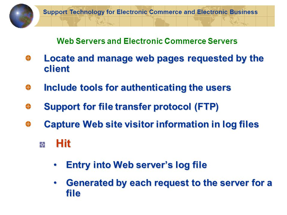 Support Technology for Electronic Commerce and Electronic Business Locate and manage web pages requested by the client Include tools for authenticating the users Support for file transfer protocol (FTP) Capture Web site visitor information in log files Hit Entry into Web server's log fileEntry into Web server's log file Generated by each request to the server for a fileGenerated by each request to the server for a file Web Servers and Electronic Commerce Servers