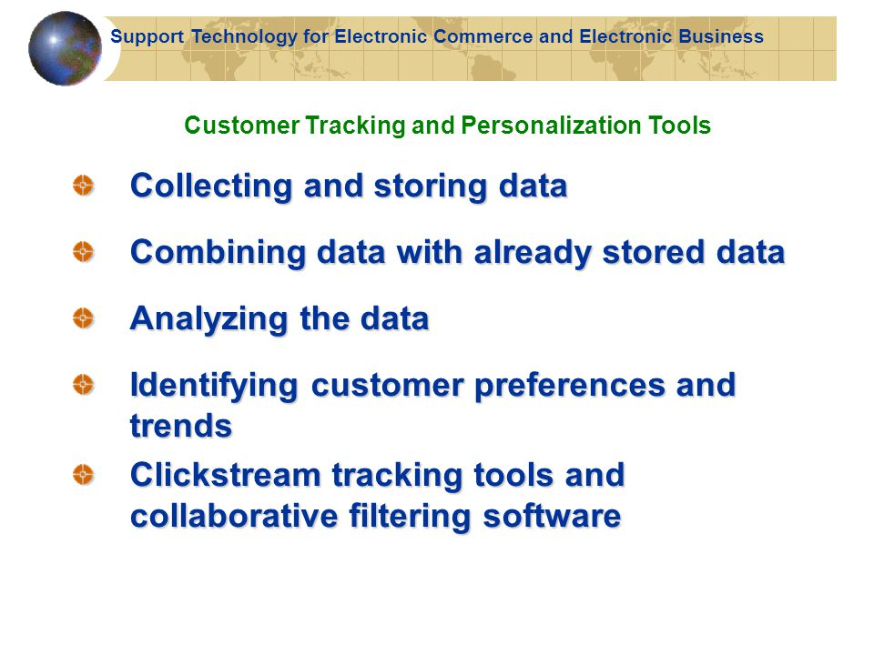Collecting and storing data Combining data with already stored data Analyzing the data Identifying customer preferences and trends Clickstream tracking tools and collaborative filtering software Customer Tracking and Personalization Tools Support Technology for Electronic Commerce and Electronic Business
