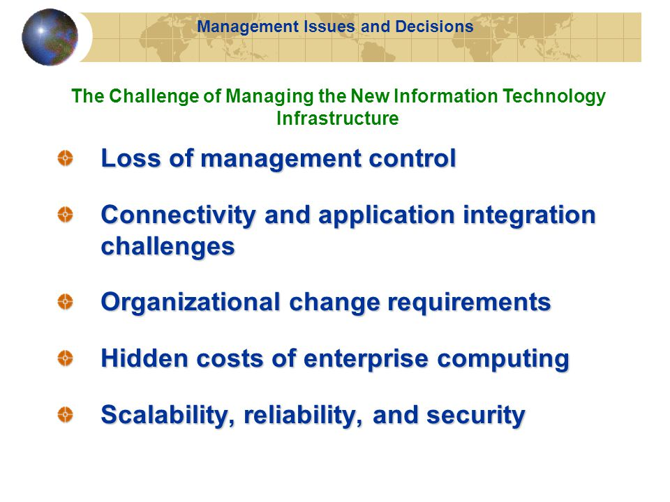 Management Issues and Decisions Loss of management control Connectivity and application integration challenges Organizational change requirements Hidden costs of enterprise computing Scalability, reliability, and security The Challenge of Managing the New Information Technology Infrastructure