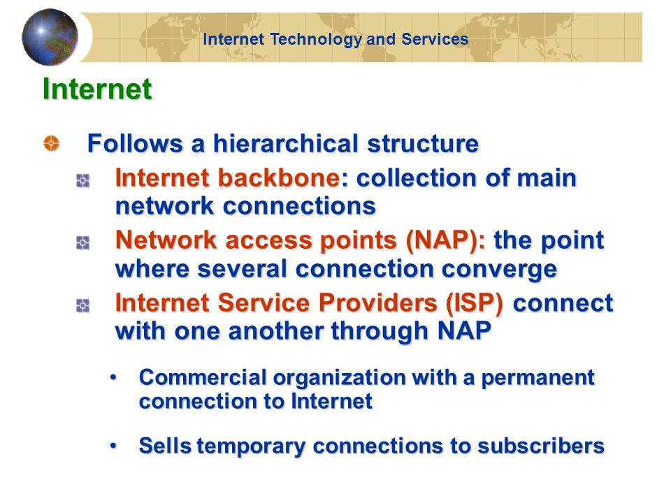 Internet Follows a hierarchical structure Internet backbone: collection of main network connections Network access points (NAP): the point where several connection converge Internet Service Providers (ISP) connect with one another through NAP Commercial organization with a permanent connection to InternetCommercial organization with a permanent connection to Internet Sells temporary connections to subscribersSells temporary connections to subscribers Internet Technology and Services