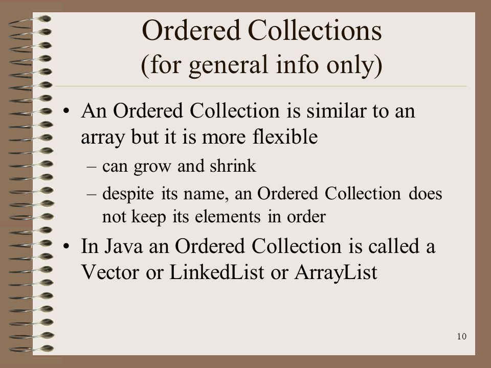 10 Ordered Collections (for general info only) An Ordered Collection is similar to an array but it is more flexible –can grow and shrink –despite its name, an Ordered Collection does not keep its elements in order In Java an Ordered Collection is called a Vector or LinkedList or ArrayList