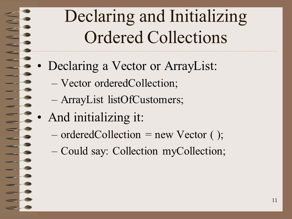11 Declaring and Initializing Ordered Collections Declaring a Vector or ArrayList: –Vector orderedCollection; –ArrayList listOfCustomers; And initializing it: –orderedCollection = new Vector ( ); –Could say: Collection myCollection;