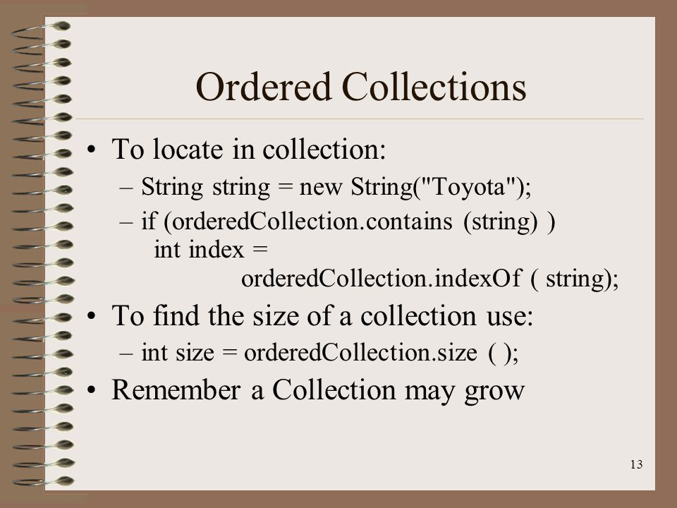 13 Ordered Collections To locate in collection: –String string = new String( Toyota ); –if (orderedCollection.contains (string) ) int index = orderedCollection.indexOf ( string); To find the size of a collection use: –int size = orderedCollection.size ( ); Remember a Collection may grow