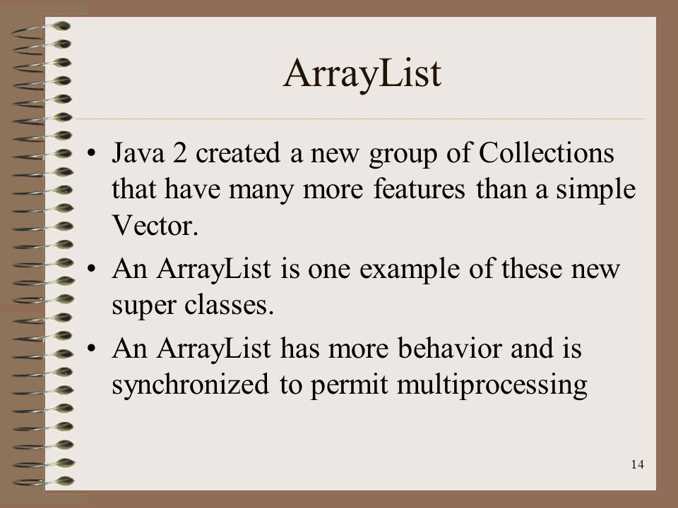 14 ArrayList Java 2 created a new group of Collections that have many more features than a simple Vector.