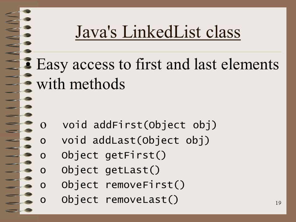 19 Java s LinkedList class Easy access to first and last elements with methods o void addFirst(Object obj) o void addLast(Object obj) o Object getFirst() o Object getLast() o Object removeFirst() o Object removeLast()