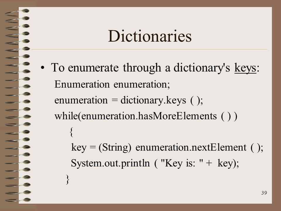 39 Dictionaries To enumerate through a dictionary s keys: Enumeration enumeration; enumeration = dictionary.keys ( ); while(enumeration.hasMoreElements ( ) ) { key = (String) enumeration.nextElement ( ); System.out.println ( Key is: + key); }