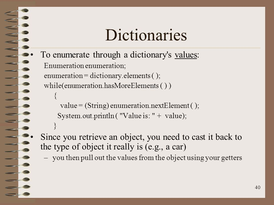 40 Dictionaries To enumerate through a dictionary s values: Enumeration enumeration; enumeration = dictionary.elements ( ); while(enumeration.hasMoreElements ( ) ) { value = (String) enumeration.nextElement ( ); System.out.println ( Value is: + value); } Since you retrieve an object, you need to cast it back to the type of object it really is (e.g., a car) –you then pull out the values from the object using your getters