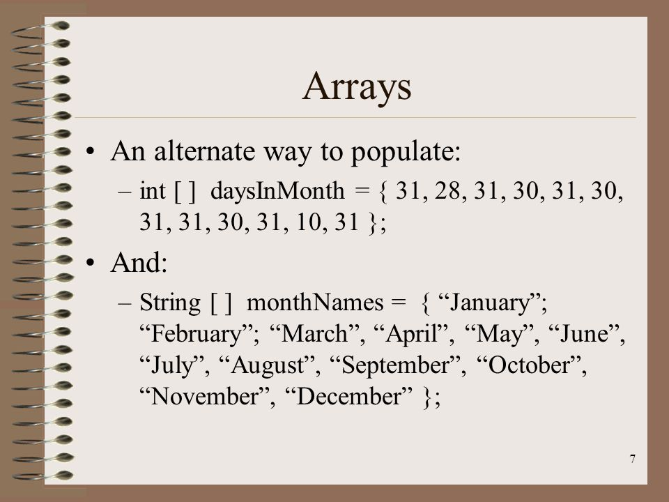 7 Arrays An alternate way to populate: –int [ ] daysInMonth = { 31, 28, 31, 30, 31, 30, 31, 31, 30, 31, 10, 31 }; And: –String [ ] monthNames = { January ; February ; March , April , May , June , July , August , September , October , November , December };