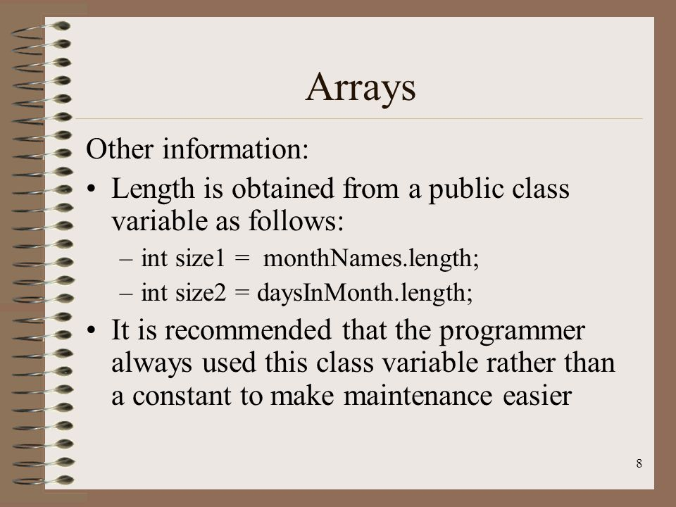 8 Arrays Other information: Length is obtained from a public class variable as follows: –int size1 = monthNames.length; –int size2 = daysInMonth.length; It is recommended that the programmer always used this class variable rather than a constant to make maintenance easier