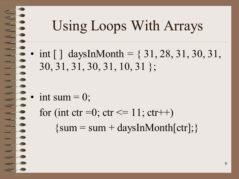 9 Using Loops With Arrays int [ ] daysInMonth = { 31, 28, 31, 30, 31, 30, 31, 31, 30, 31, 10, 31 }; int sum = 0; for (int ctr =0; ctr <= 11; ctr++) {sum = sum + daysInMonth[ctr];}